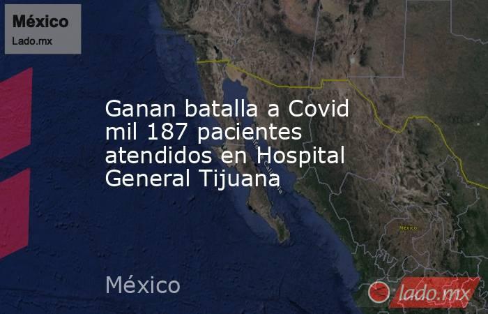 Ganan batalla a Covid mil 187 pacientes atendidos en Hospital General Tijuana. Noticias en tiempo real