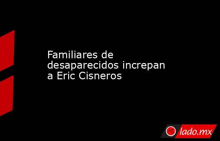 Familiares de desaparecidos increpan a Eric Cisneros. Noticias en tiempo real