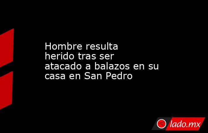 Hombre resulta heridotras ser atacado a balazos en su casa enSan Pedro . Noticias en tiempo real