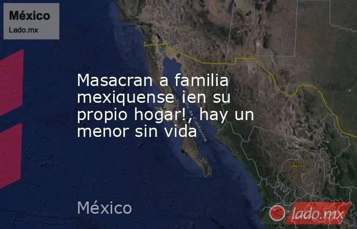 Masacran a familia mexiquense ¡en su propio hogar!, hay un menor sin vida. Noticias en tiempo real