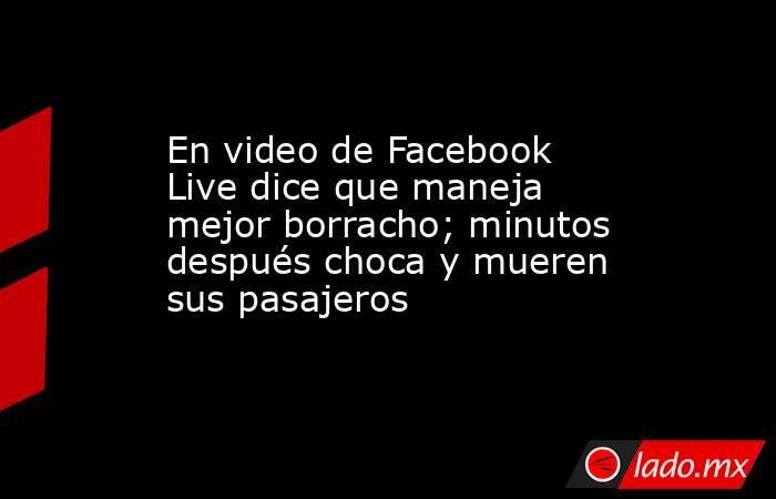 En video de Facebook Live dice que maneja mejor borracho; minutos después choca y mueren sus pasajeros. Noticias en tiempo real