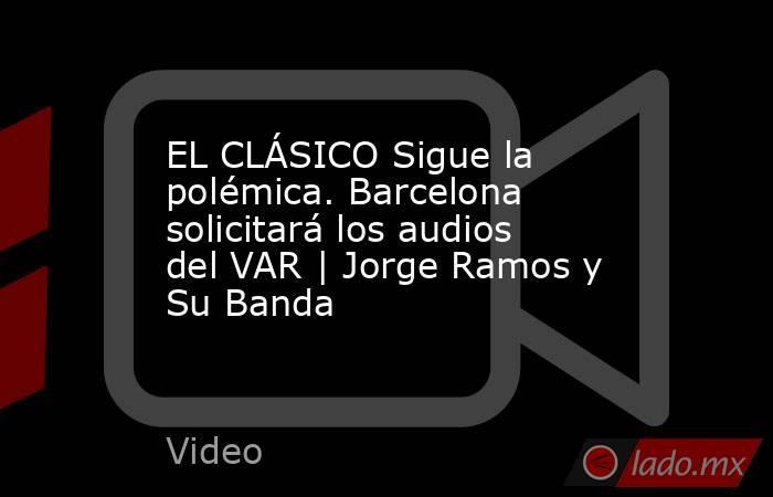 EL CLÁSICO Sigue la polémica. Barcelona solicitará los audios del VAR | Jorge Ramos y Su Banda. Noticias en tiempo real