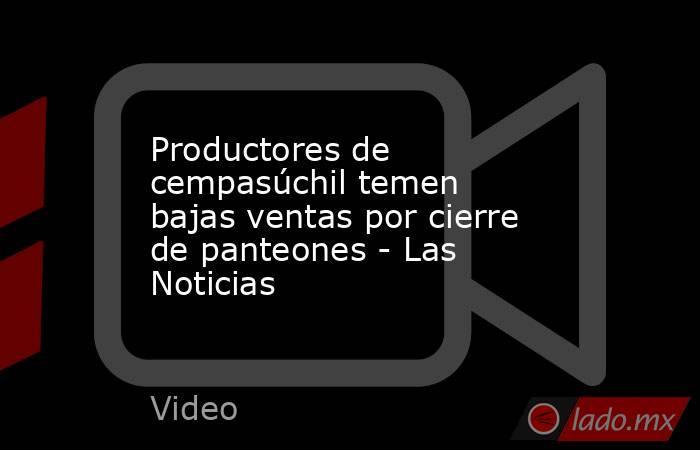 Productores de cempasúchil temen bajas ventas por cierre de panteones - Las Noticias. Noticias en tiempo real