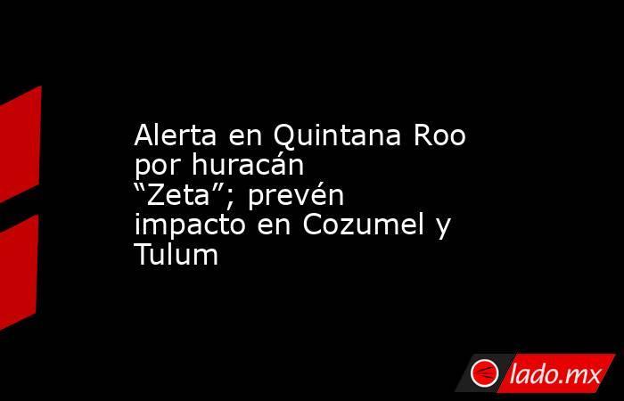 """Alerta en Quintana Roo por huracán """"Zeta""""; prevén impacto en Cozumel y Tulum. Noticias en tiempo real"""