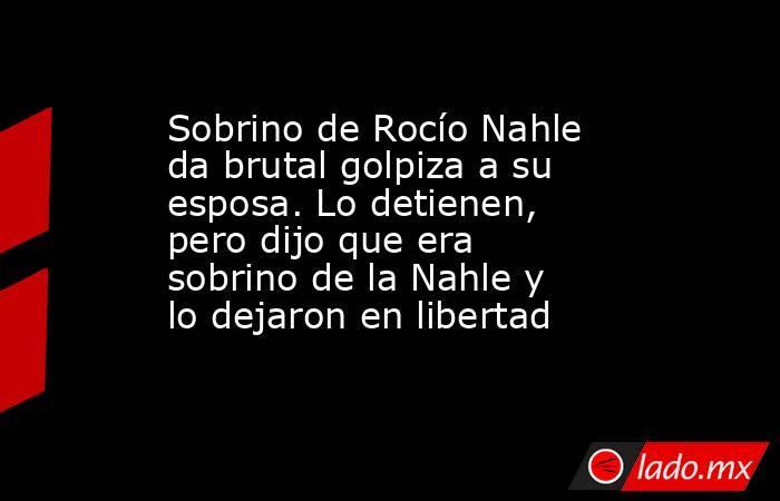 Sobrino de Rocío Nahle da brutal golpiza a su esposa. Lo detienen, pero dijo que era sobrino de la Nahle y lo dejaron en libertad. Noticias en tiempo real