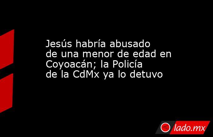 Jesús habría abusado de una menor de edad en Coyoacán; la Policía de la CdMx ya lo detuvo. Noticias en tiempo real