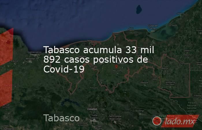 Tabasco acumula 33 mil 892 casos positivos de Covid-19. Noticias en tiempo real