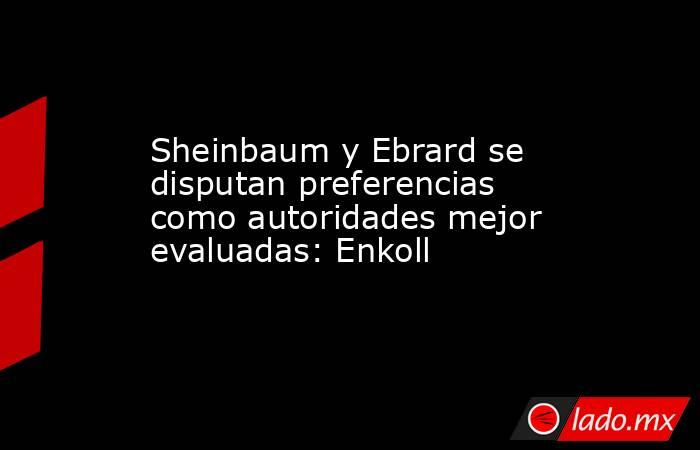 Sheinbaum y Ebrard se disputan preferencias como autoridades mejor evaluadas: Enkoll. Noticias en tiempo real
