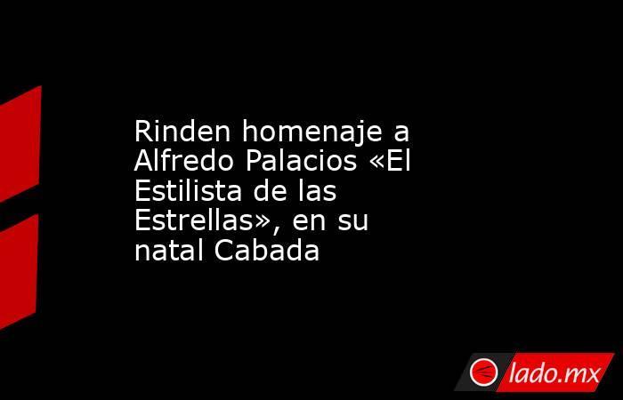 Rinden homenaje a Alfredo Palacios «El Estilista de las Estrellas», en su natal Cabada. Noticias en tiempo real