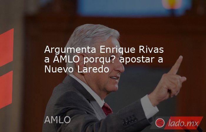Argumenta Enrique Rivas a AMLO porqu? apostar a Nuevo Laredo. Noticias en tiempo real