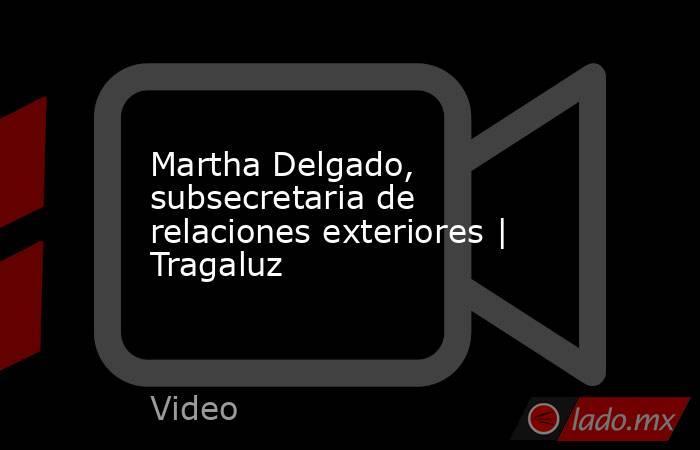 Martha Delgado, subsecretaria de relaciones exteriores | Tragaluz. Noticias en tiempo real