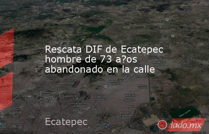 Rescata DIF de Ecatepec hombre de 73 a?os abandonado en la calle. Noticias en tiempo real