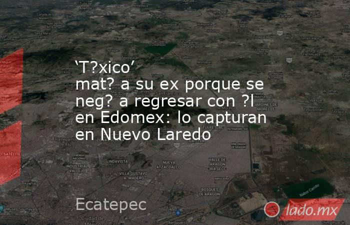 'T?xico' mat? a su ex porque se neg? a regresar con ?l en Edomex: lo capturan en Nuevo Laredo. Noticias en tiempo real