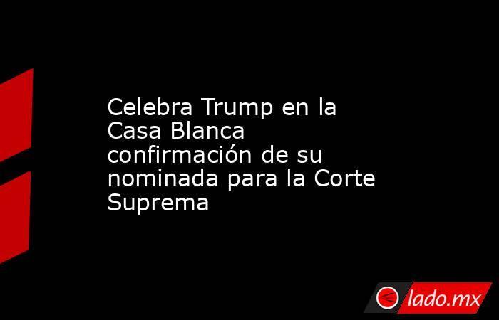 Celebra Trump en la Casa Blanca confirmación de su nominada para la Corte Suprema . Noticias en tiempo real