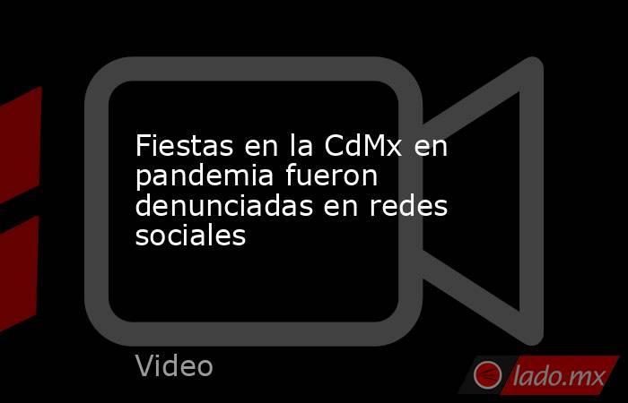 Fiestas en la CdMx en pandemia fueron denunciadas en redes sociales. Noticias en tiempo real