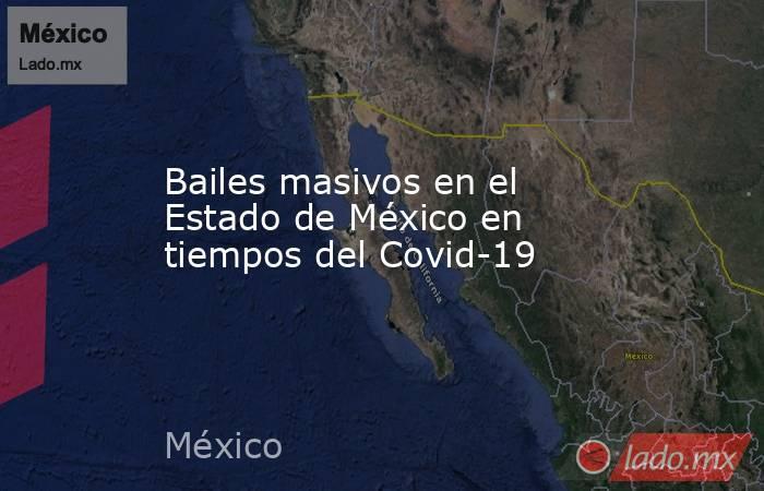 Bailes masivos en el Estado de México en tiempos del Covid-19. Noticias en tiempo real