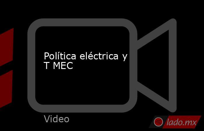 Política eléctrica y T MEC. Noticias en tiempo real