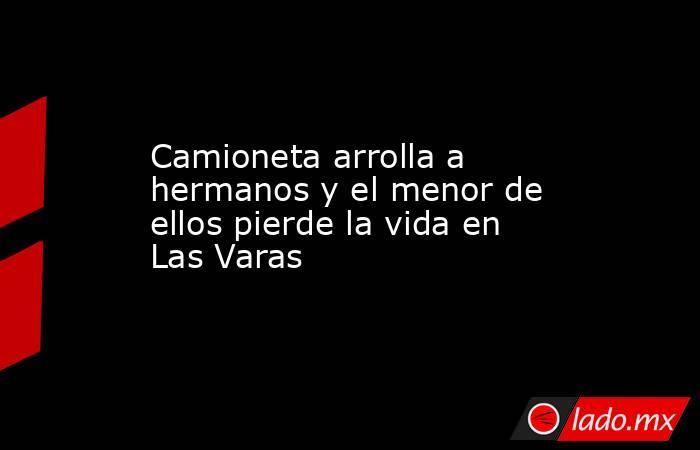 Camioneta arrolla a hermanos y el menor de ellos pierde la vida en Las Varas. Noticias en tiempo real