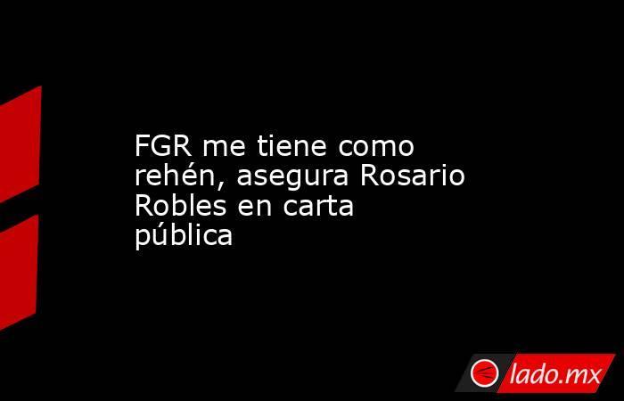 FGR me tiene como rehén, asegura Rosario Robles en carta pública. Noticias en tiempo real
