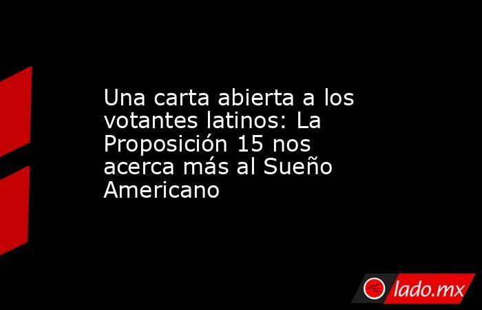 Una carta abierta a los votantes latinos: La Proposición 15 nos acerca más al Sueño Americano. Noticias en tiempo real