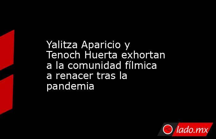 Yalitza Aparicio y Tenoch Huerta exhortan a la comunidad fílmica a renacer tras la pandemia. Noticias en tiempo real