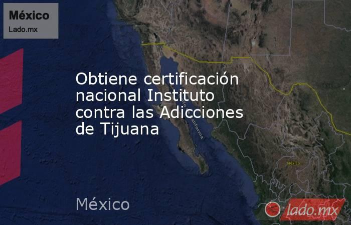 Obtiene certificación nacional Instituto contra las Adicciones de Tijuana. Noticias en tiempo real