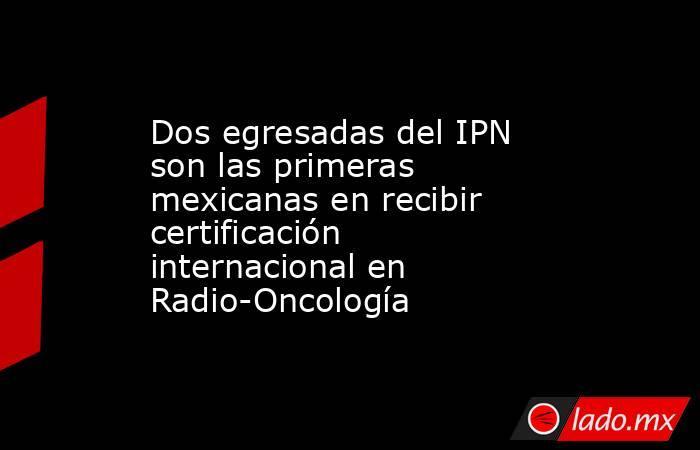 Dos egresadas del IPN son las primeras mexicanas en recibir certificación internacional en Radio-Oncología. Noticias en tiempo real