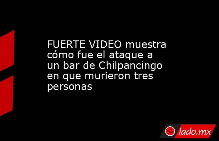FUERTE VIDEO muestra cómo fue el ataque a un bar de Chilpancingo en que murieron tres personas. Noticias en tiempo real