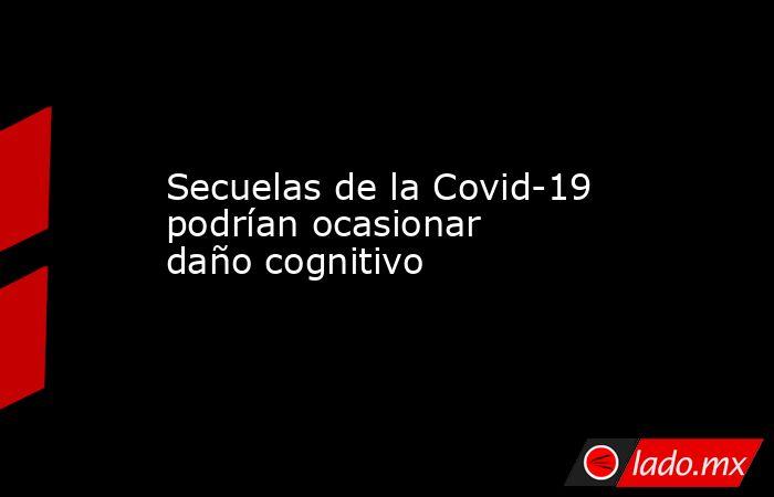 Secuelas de la Covid-19 podrían ocasionar daño cognitivo. Noticias en tiempo real