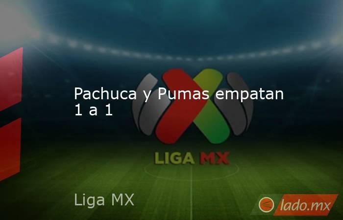 Pachuca y Pumas empatan 1 a 1. Noticias en tiempo real