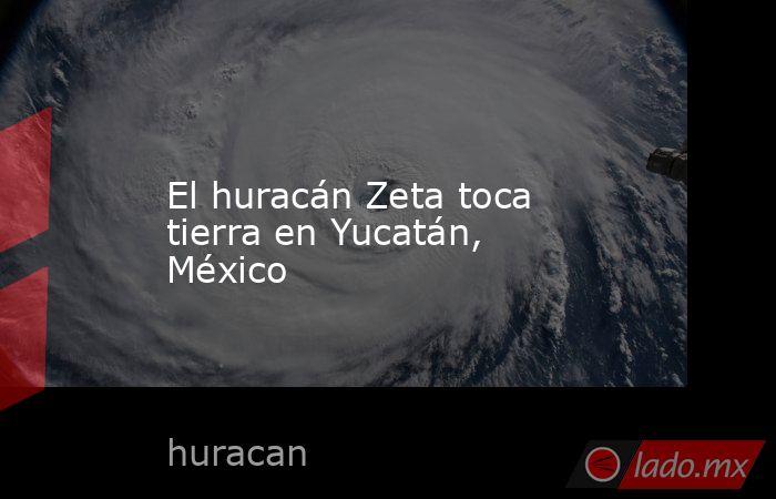El huracán Zeta toca tierra en Yucatán, México. Noticias en tiempo real