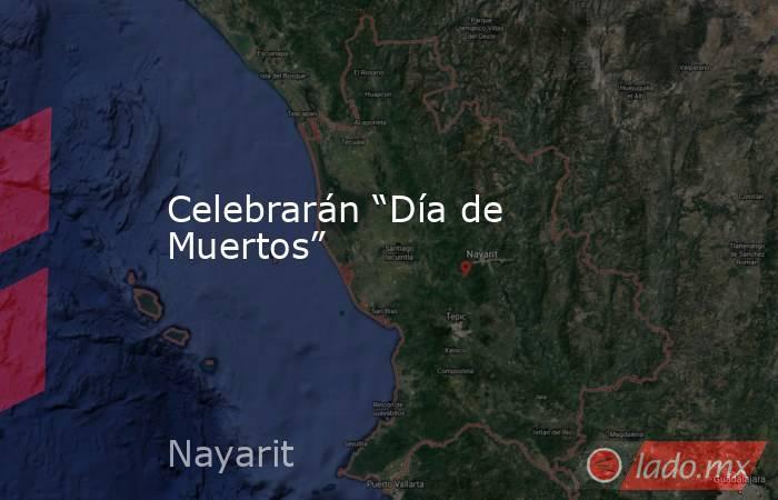 """Celebrarán """"Día de Muertos"""". Noticias en tiempo real"""