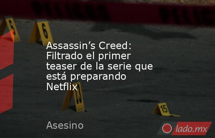 Assassin's Creed: Filtrado el primer teaser de la serie que está preparando Netflix. Noticias en tiempo real