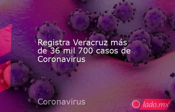 Registra Veracruz más de 36 mil 700 casos de Coronavirus. Noticias en tiempo real