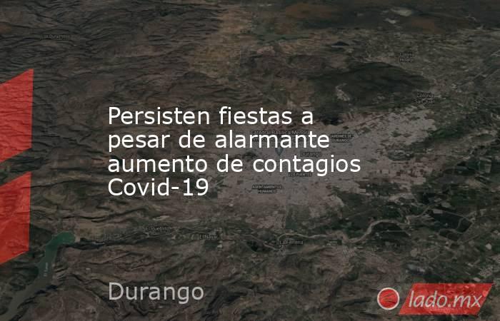 Persisten fiestas a pesar de alarmante aumento de contagios Covid-19. Noticias en tiempo real