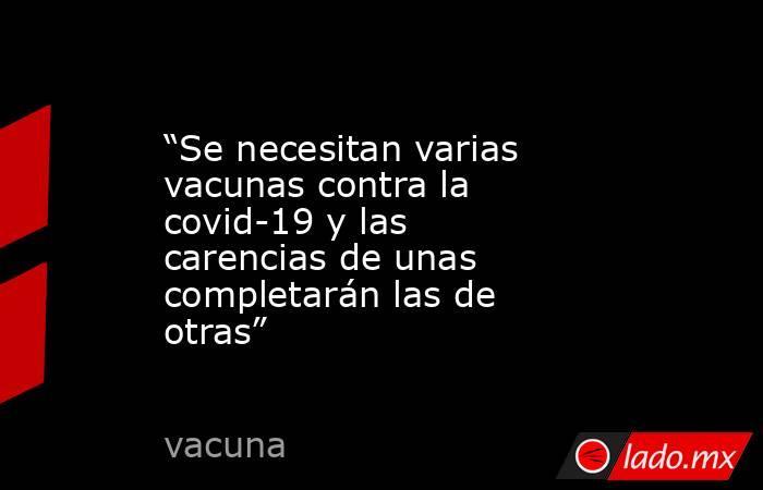 """""""Se necesitan varias vacunas contra la covid-19 y las carencias de unas completarán las de otras"""". Noticias en tiempo real"""