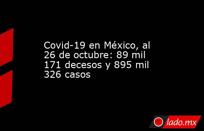 Covid-19 en México, al 26 de octubre: 89 mil 171 decesos y 895 mil 326 casos. Noticias en tiempo real