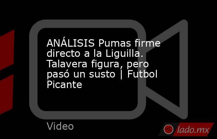 ANÁLISIS Pumas firme directo a la Liguilla. Talavera figura, pero pasó un susto   Futbol Picante. Noticias en tiempo real