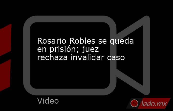 Rosario Robles se queda en prisión; juez rechaza invalidar caso. Noticias en tiempo real