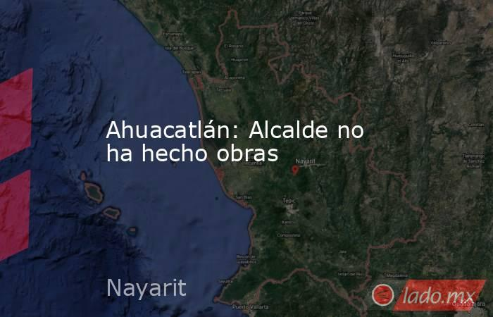 Ahuacatlán: Alcalde no ha hecho obras. Noticias en tiempo real