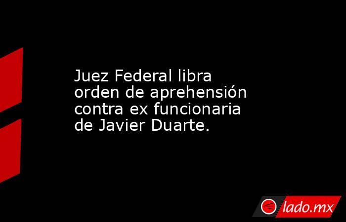 Juez Federal libra orden de aprehensión contra ex funcionaria de Javier Duarte.. Noticias en tiempo real