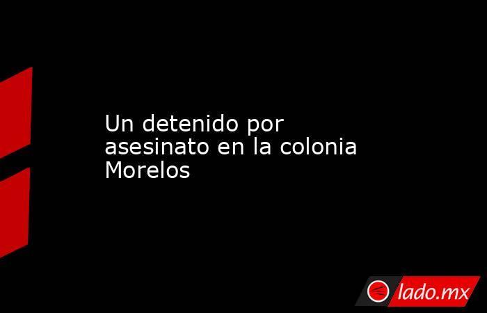Un detenido por asesinato en la colonia Morelos. Noticias en tiempo real
