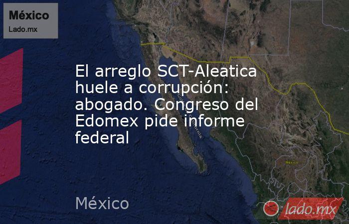 El arreglo SCT-Aleatica huele a corrupción: abogado. Congreso del Edomex pide informe federal. Noticias en tiempo real