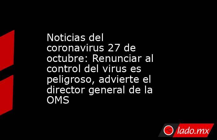 Noticias del coronavirus 27 de octubre: Renunciar al control del virus es peligroso, advierte el director general de la OMS. Noticias en tiempo real