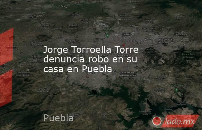 Jorge Torroella Torre denuncia robo en su casa en Puebla. Noticias en tiempo real