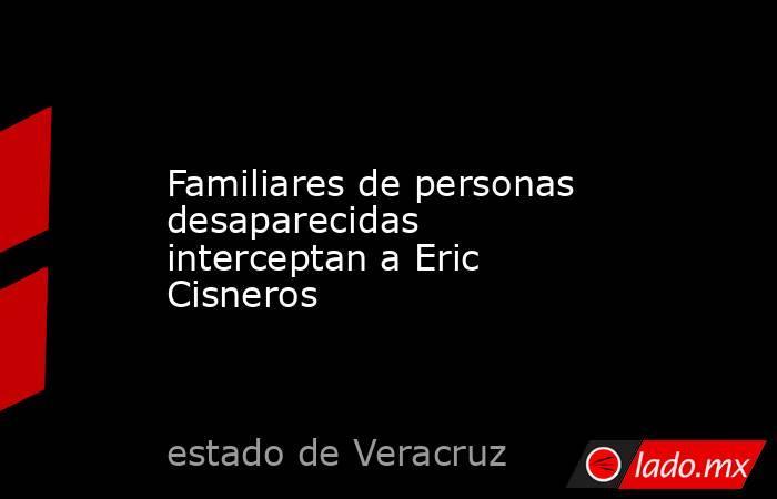 Familiares de personas desaparecidas interceptan a Eric Cisneros. Noticias en tiempo real