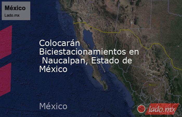 Colocarán Biciestacionamientos en  Naucalpan, Estado de México. Noticias en tiempo real