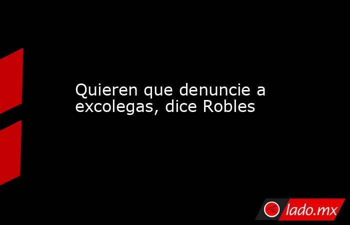 Quieren que denuncie a excolegas, dice Robles. Noticias en tiempo real