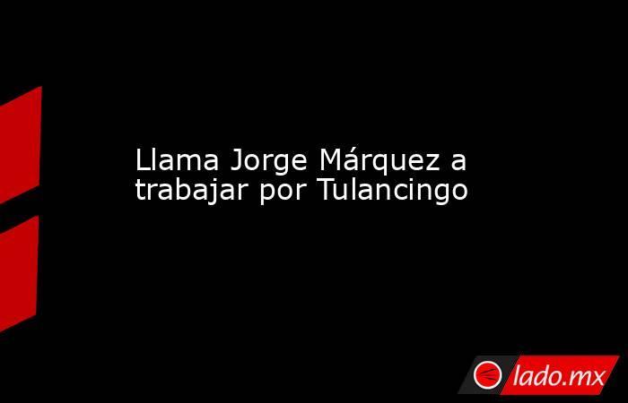 Llama Jorge Márquez a trabajar por Tulancingo. Noticias en tiempo real
