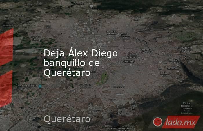 Deja Álex Diego banquillo del Querétaro. Noticias en tiempo real
